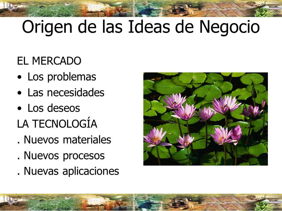Origen de las Ideas de Negocio EL MERCADO Los problemas Las necesidades Los deseos LA TECNOLOGÍA. Nuevos materiales. Nuevos procesos. Nuevas aplicacio