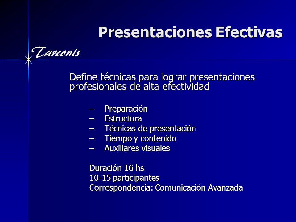 Tarconis Presentaciones Efectivas Define técnicas para lograr presentaciones profesionales de alta efectividad –Preparación –Estructura –Técnicas de presentación –Tiempo y contenido –Auxiliares visuales Duración 16 hs 10-15 participantes Correspondencia: Comunicación Avanzada