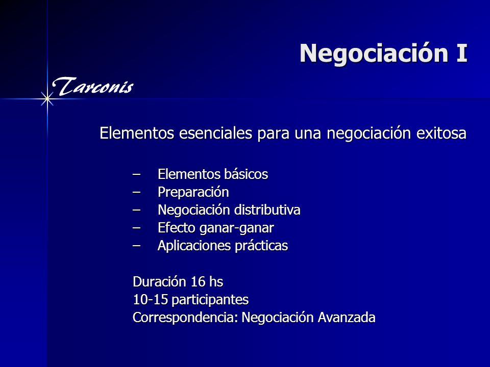 Tarconis Negociación I Elementos esenciales para una negociación exitosa –Elementos básicos –Preparación –Negociación distributiva –Efecto ganar-ganar –Aplicaciones prácticas Duración 16 hs 10-15 participantes Correspondencia: Negociación Avanzada