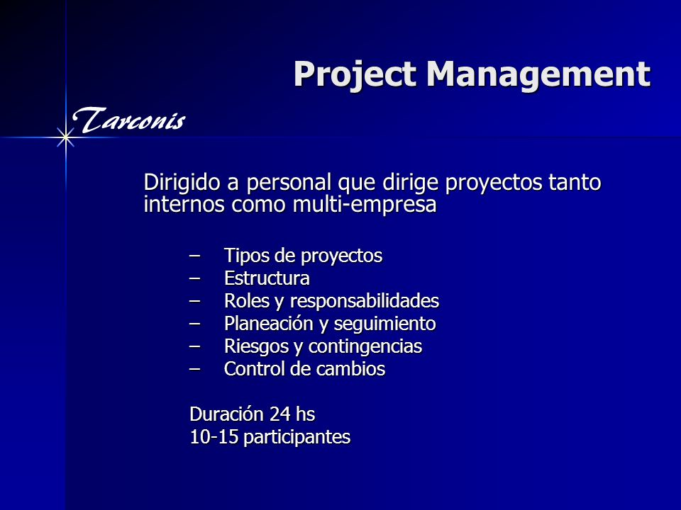 Tarconis Project Management Dirigido a personal que dirige proyectos tanto internos como multi-empresa –Tipos de proyectos –Estructura –Roles y responsabilidades –Planeación y seguimiento –Riesgos y contingencias –Control de cambios Duración 24 hs 10-15 participantes
