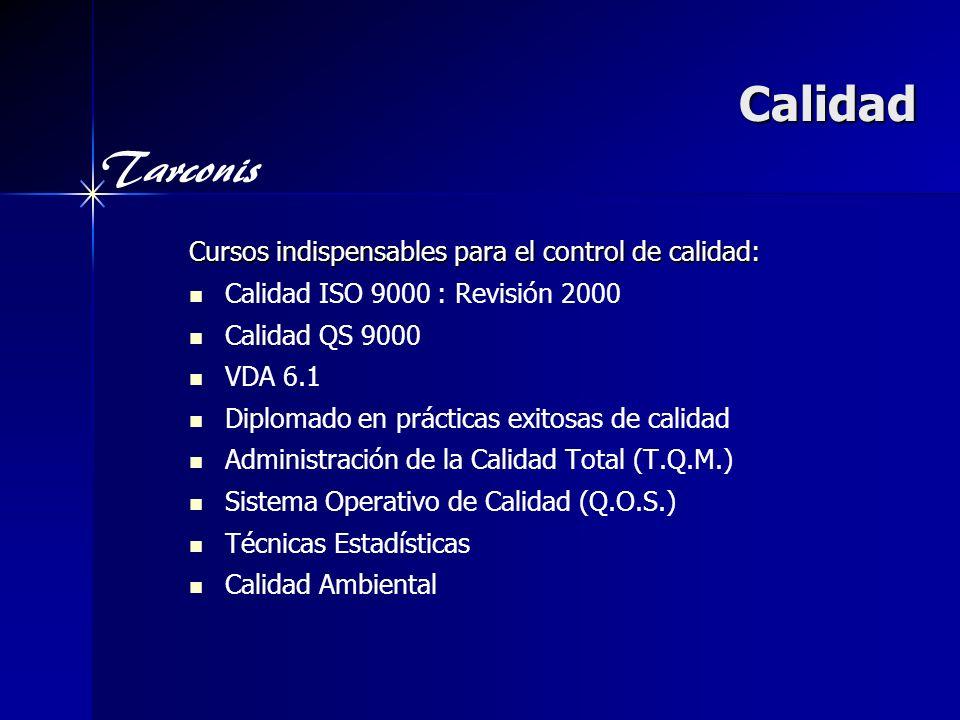 Tarconis Calidad Cursos indispensables para el control de calidad: Calidad ISO 9000 : Revisión 2000 Calidad QS 9000 VDA 6.1 Diplomado en prácticas exitosas de calidad Administración de la Calidad Total (T.Q.M.) Sistema Operativo de Calidad (Q.O.S.) Técnicas Estadísticas Calidad Ambiental