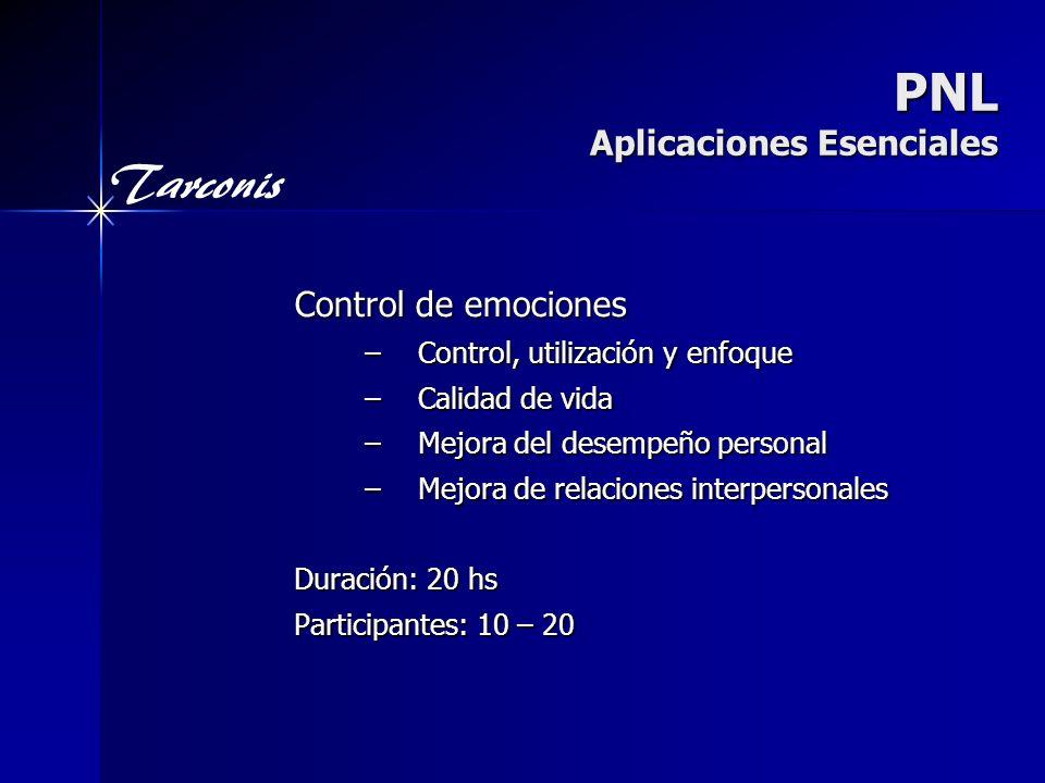 Tarconis PNL Aplicaciones Esenciales Control de emociones –Control, utilización y enfoque –Calidad de vida –Mejora del desempeño personal –Mejora de relaciones interpersonales Duración: 20 hs Participantes: 10 – 20