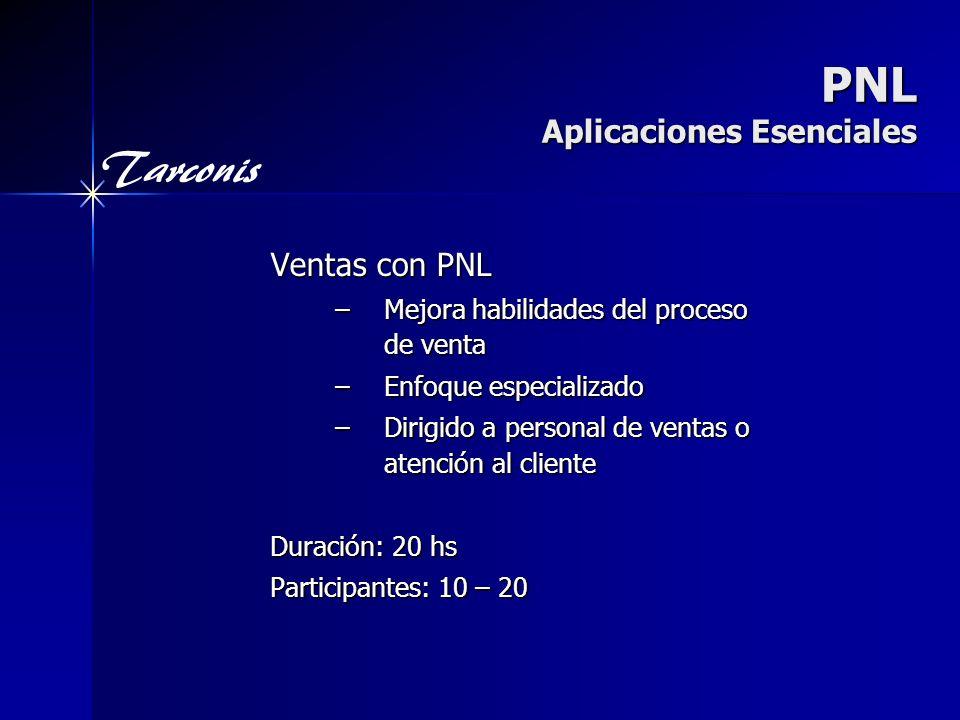 Tarconis PNL Aplicaciones Esenciales Ventas con PNL –Mejora habilidades del proceso de venta –Enfoque especializado –Dirigido a personal de ventas o atención al cliente Duración: 20 hs Participantes: 10 – 20