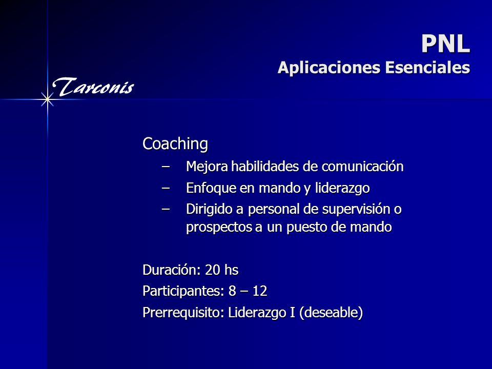 Tarconis PNL Aplicaciones Esenciales Coaching –Mejora habilidades de comunicación –Enfoque en mando y liderazgo –Dirigido a personal de supervisión o prospectos a un puesto de mando Duración: 20 hs Participantes: 8 – 12 Prerrequisito: Liderazgo I (deseable)