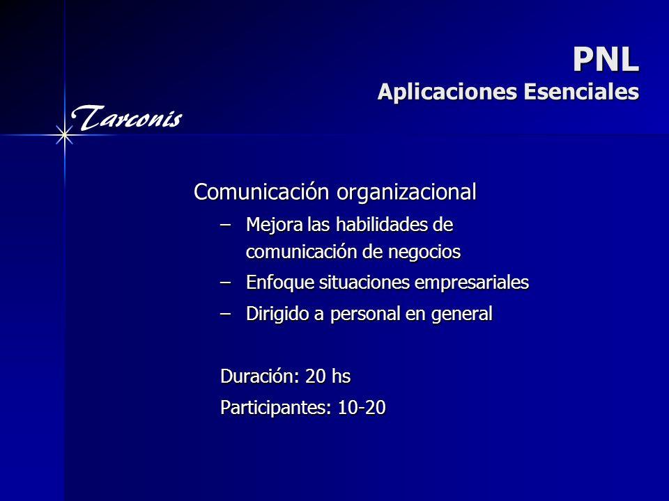Tarconis PNL Aplicaciones Esenciales Comunicación organizacional –Mejora las habilidades de comunicación de negocios –Enfoque situaciones empresariales –Dirigido a personal en general Duración: 20 hs Participantes: 10-20
