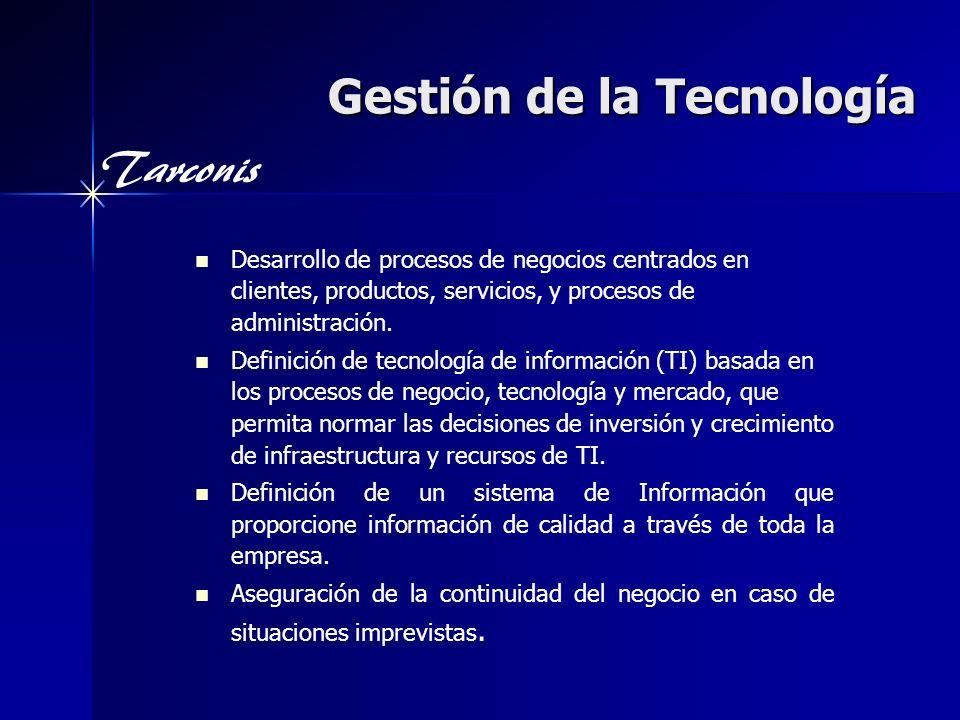 Tarconis Gestión de la Tecnología Desarrollo de procesos de negocios centrados en clientes, productos, servicios, y procesos de administración. Defini