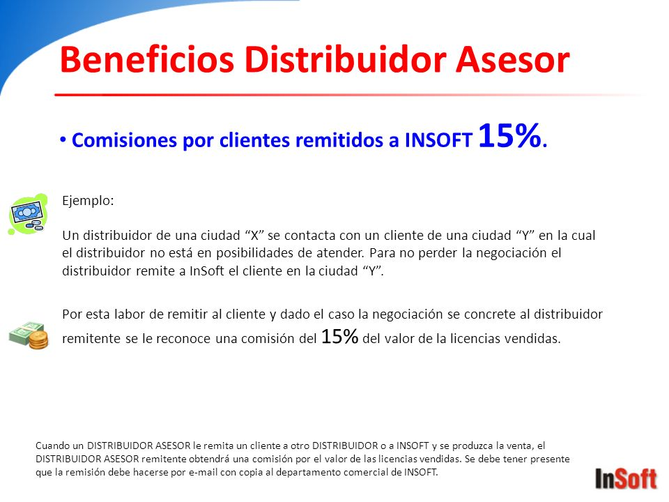 Beneficios Distribuidor Asesor Comisiones por clientes remitidos a INSOFT 15%. Cuando un DISTRIBUIDOR ASESOR le remita un cliente a otro DISTRIBUIDOR
