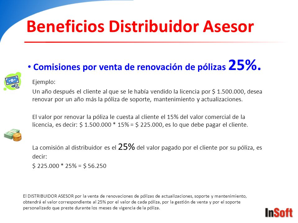 Beneficios Distribuidor Asesor Comisiones por venta de renovación de pólizas 25%. Ejemplo: Un año después el cliente al que se le había vendido la lic