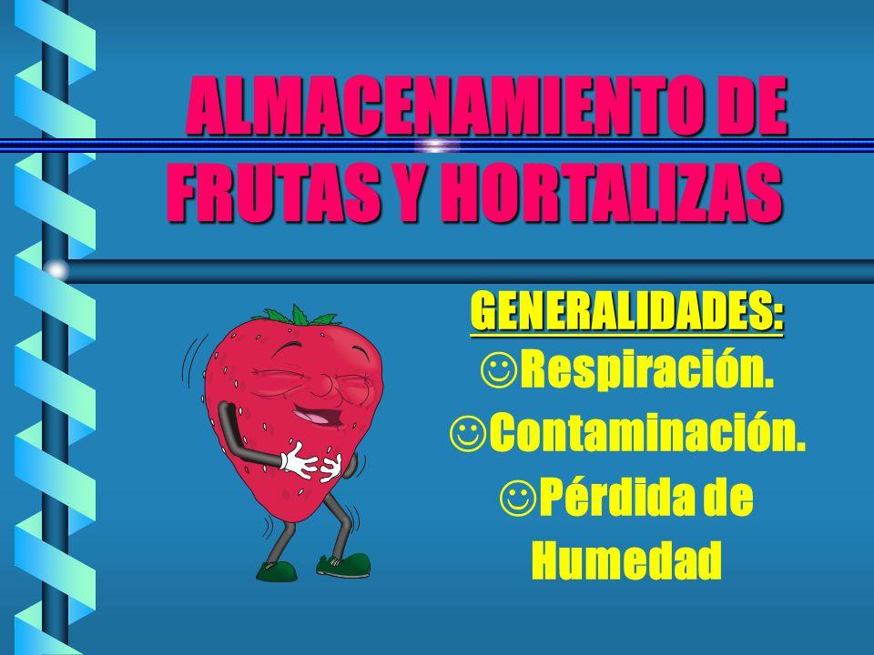 ALMACENAMIENTO DE FRUTAS Y HORTALIZAS ALMACENAMIENTO DE FRUTAS Y HORTALIZAS GENERALIDADES: JRespiración. JContaminación. JPérdida de Humedad