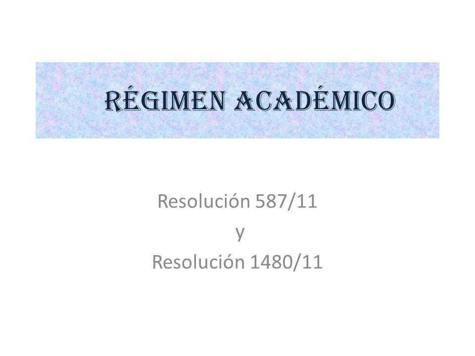 RÉGIMEN ACADÉMICO Resolución 587/11 y Resolución 1480/11