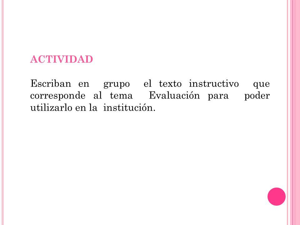 ACTIVIDAD Escriban en grupo el texto instructivo que corresponde al tema Evaluación para poder utilizarlo en la institución.