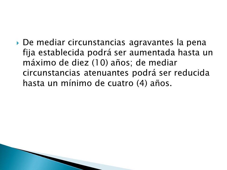 De mediar circunstancias agravantes la pena fija establecida podrá ser aumentada hasta un máximo de diez (10) años; de mediar circunstancias atenuantes podrá ser reducida hasta un mínimo de cuatro (4) años.