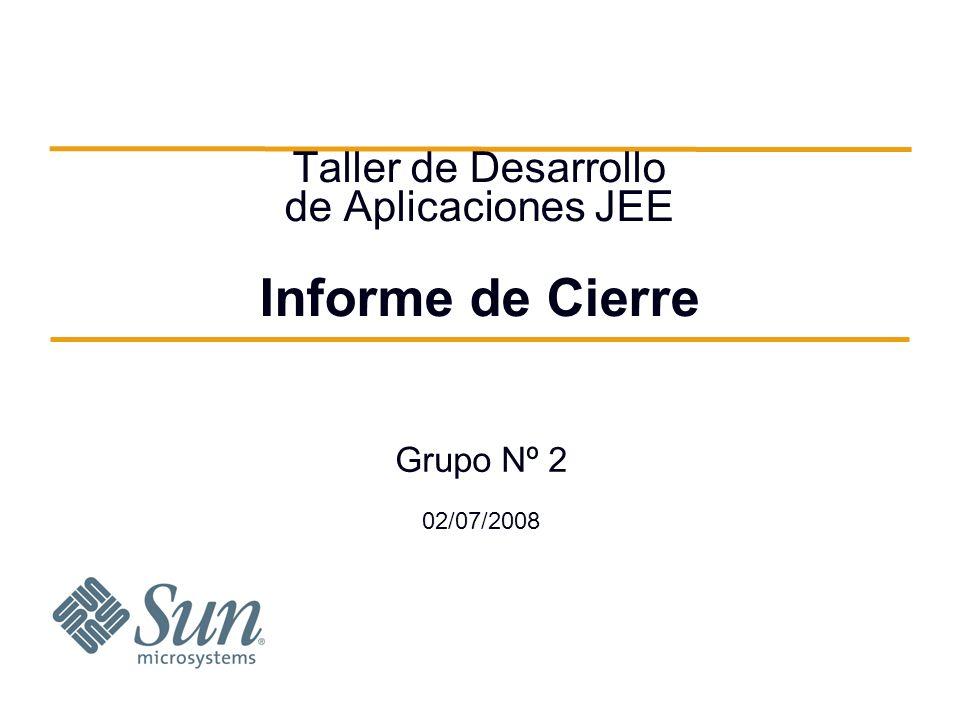 Taller de Desarrollo de Aplicaciones JEE Informe de Cierre Grupo Nº 2 02/07/2008