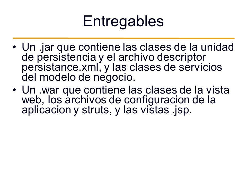 Entregables Un.jar que contiene las clases de la unidad de persistencia y el archivo descriptor persistance.xml, y las clases de servicios del modelo de negocio.