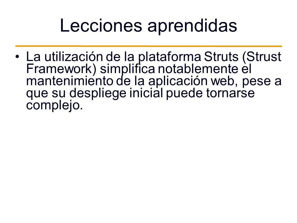 Lecciones aprendidas La utilización de la plataforma Struts (Strust Framework) simplifica notablemente el mantenimiento de la aplicación web, pese a que su despliege inicial puede tornarse complejo.