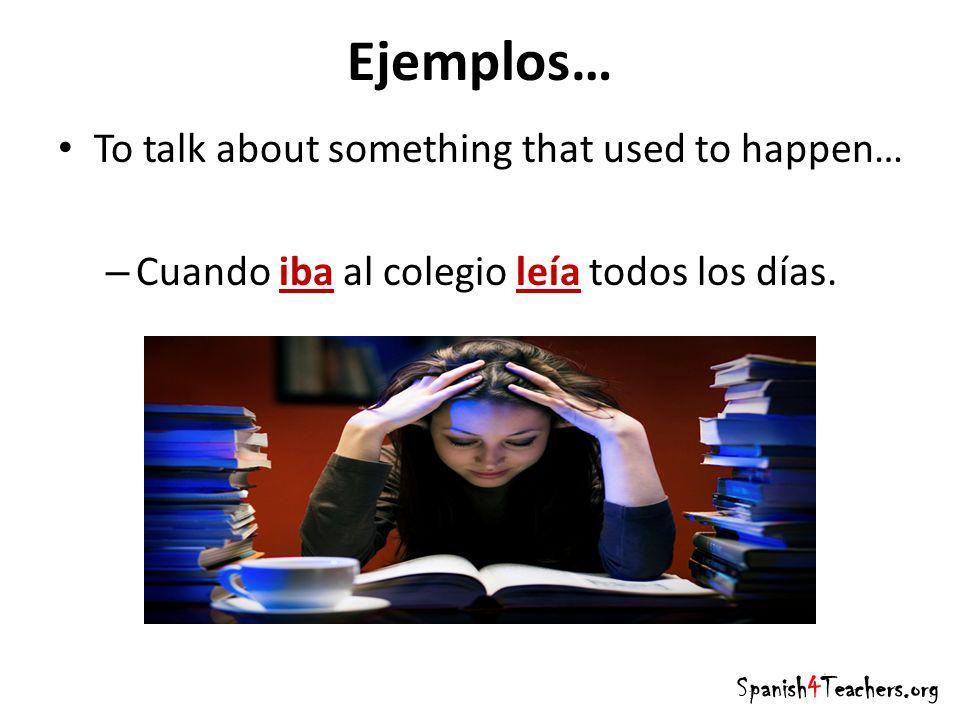 Ejemplos… To talk about something that used to happen… – Cuando iba al colegio leía todos los días. Spanish4Teachers.org