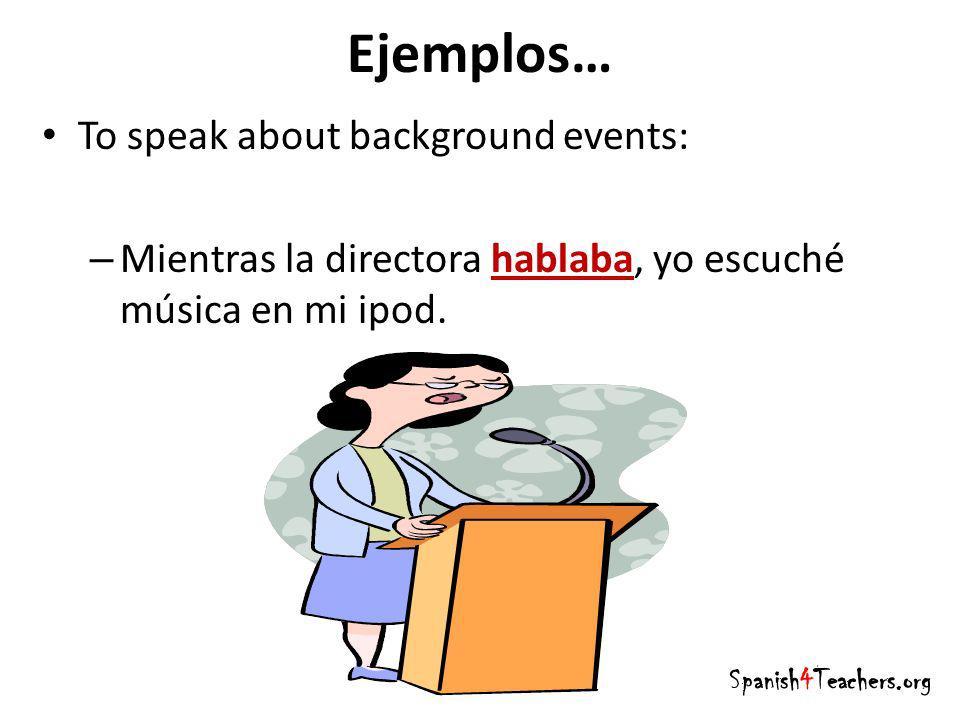 Ejemplos… To speak about background events: – Mientras la directora hablaba, yo escuché música en mi ipod. Spanish4Teachers.org