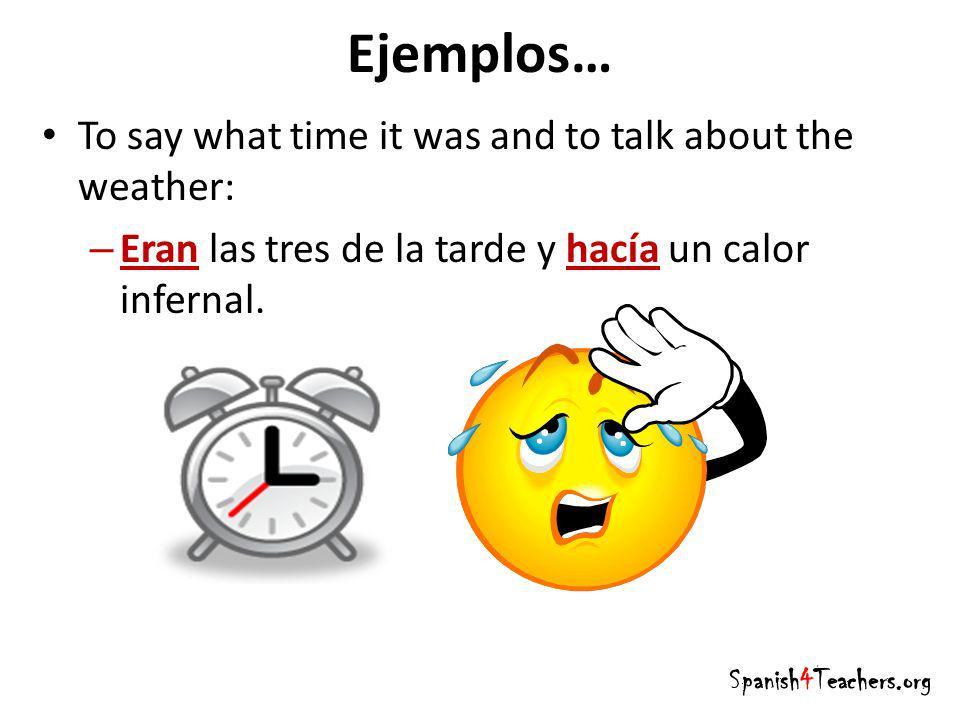 Ejemplos… To say what time it was and to talk about the weather: – Eran las tres de la tarde y hacía un calor infernal. Spanish4Teachers.org