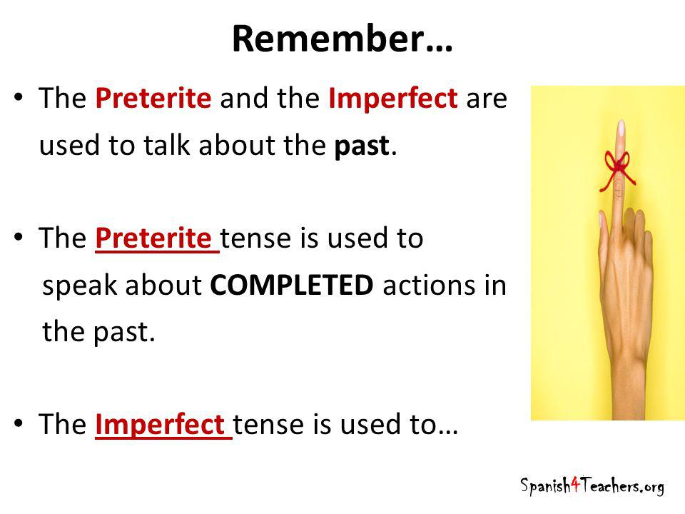 Remember… The Preterite and the Imperfect are used to talk about the past. The Preterite tense is used to speak about COMPLETED actions in the past. T