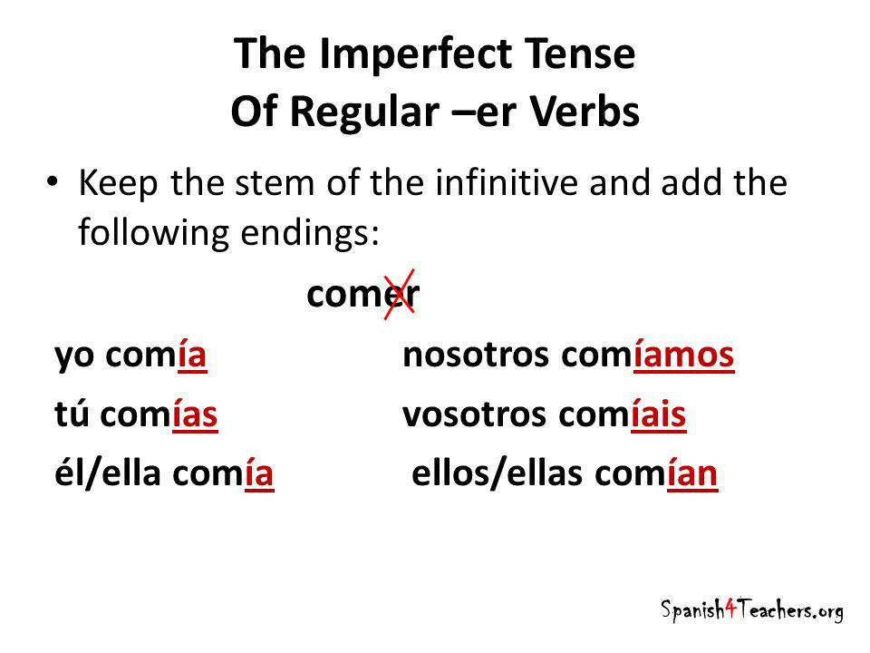 The Imperfect Tense Of Regular –er Verbs Spanish4Teachers.org Keep the stem of the infinitive and add the following endings: comer yo comía nosotros c