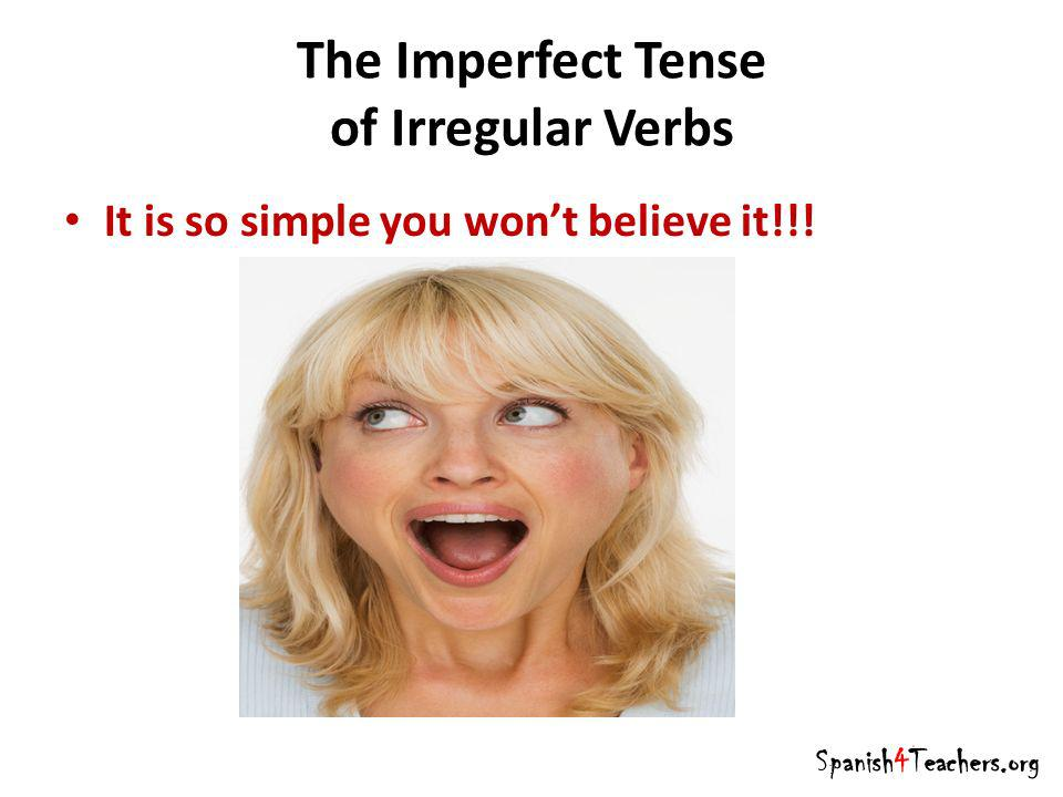 The Imperfect Tense of Irregular Verbs It is so simple you wont believe it!!! Spanish4Teachers.org