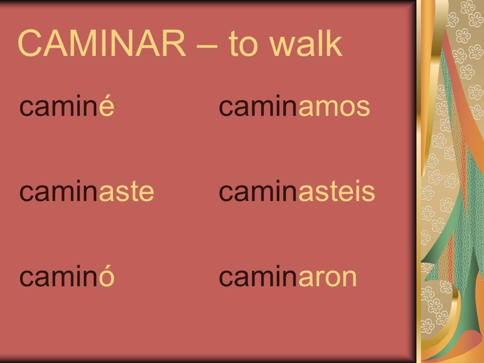 CAMINAR – to walk caminé caminaste caminó caminamos caminasteis caminaron