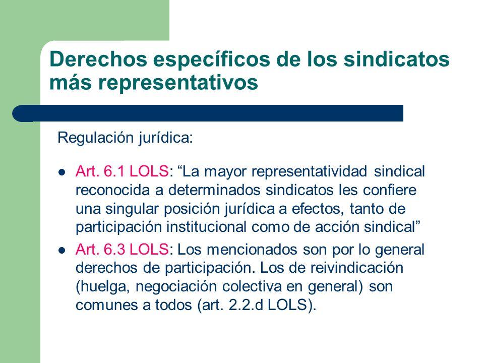 Derechos específicos de los sindicatos más representativos Regulación jurídica: Art. 6.1 LOLS: La mayor representatividad sindical reconocida a determ
