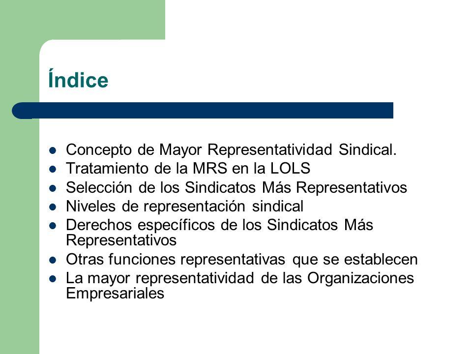 Índice Concepto de Mayor Representatividad Sindical. Tratamiento de la MRS en la LOLS Selección de los Sindicatos Más Representativos Niveles de repre