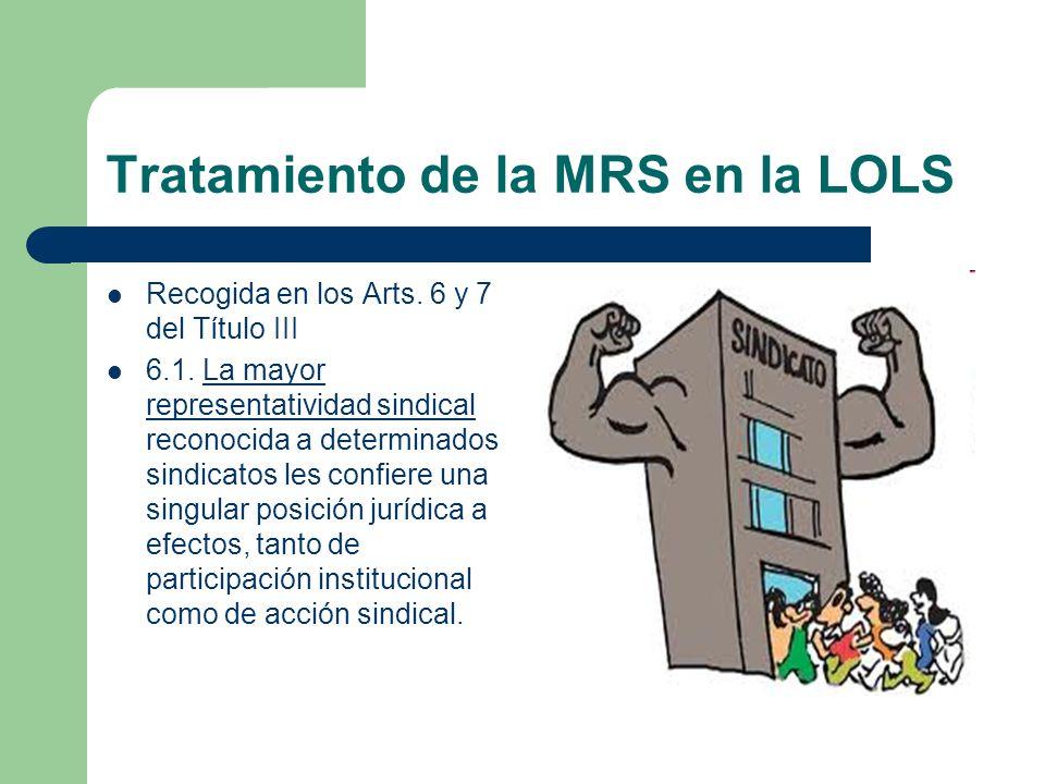 Tratamiento de la MRS en la LOLS Recogida en los Arts. 6 y 7 del Título III 6.1. La mayor representatividad sindical reconocida a determinados sindica