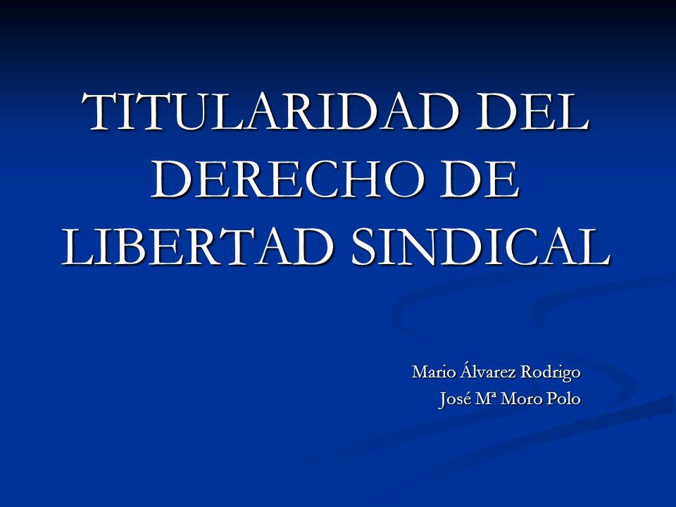 TITULARIDAD DEL DERECHO DE LIBERTAD SINDICAL Mario Álvarez Rodrigo José Mª Moro Polo