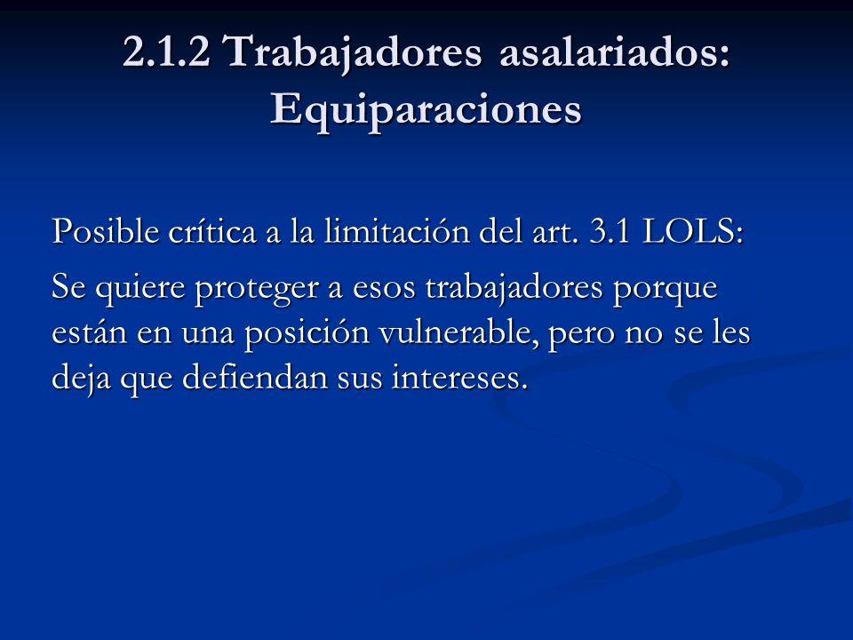 2.1.2 Trabajadores asalariados: Equiparaciones Posible crítica a la limitación del art. 3.1 LOLS: Se quiere proteger a esos trabajadores porque están