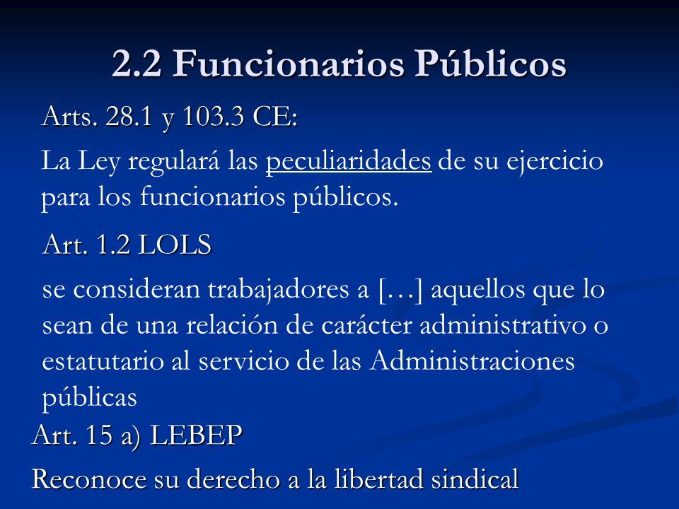 2.2 Funcionarios Públicos Arts. 28.1 y 103.3 CE: La Ley regulará las peculiaridades de su ejercicio para los funcionarios públicos. Art. 1.2 LOLS se c