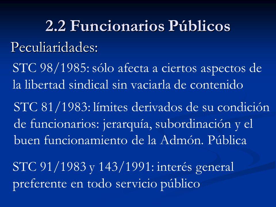2.2 Funcionarios Públicos Peculiaridades: STC 98/1985: sólo afecta a ciertos aspectos de la libertad sindical sin vaciarla de contenido STC 81/1983: l