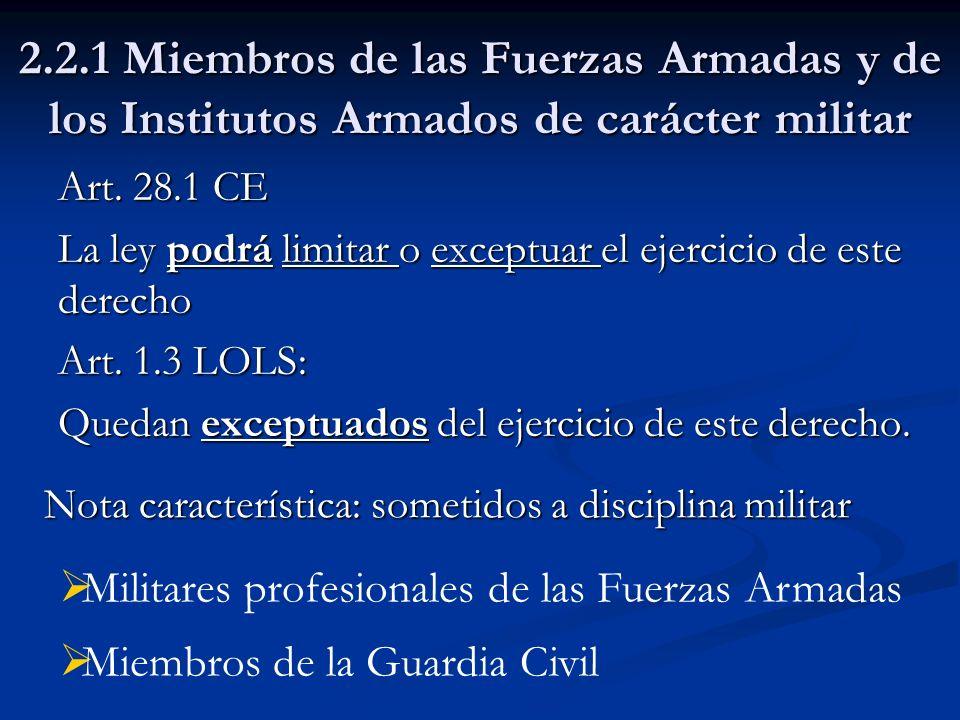 2.2.1 Miembros de las Fuerzas Armadas y de los Institutos Armados de carácter militar Art. 28.1 CE La ley podrá limitar o exceptuar el ejercicio de es