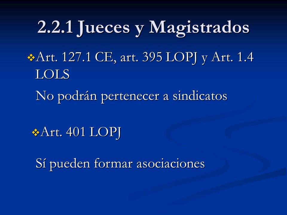 2.2.1 Jueces y Magistrados Art. 127.1 CE, art. 395 LOPJ y Art. 1.4 LOLS Art. 127.1 CE, art. 395 LOPJ y Art. 1.4 LOLS No podrán pertenecer a sindicatos