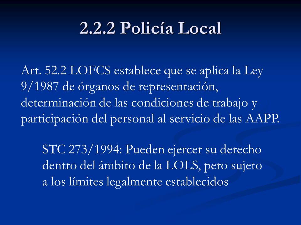 2.2.2 Policía Local Art. 52.2 LOFCS establece que se aplica la Ley 9/1987 de órganos de representación, determinación de las condiciones de trabajo y