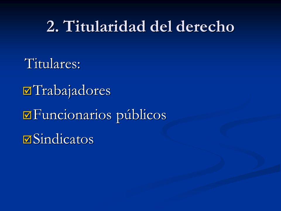 2. Titularidad del derecho Titulares: Funcionarios públicos Funcionarios públicos Trabajadores Trabajadores Sindicatos Sindicatos