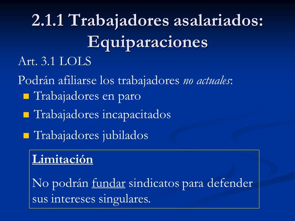 2.1.1 Trabajadores asalariados: Equiparaciones Art. 3.1 LOLS Podrán afiliarse los trabajadores no actuales: Limitación No podrán fundar sindicatos par