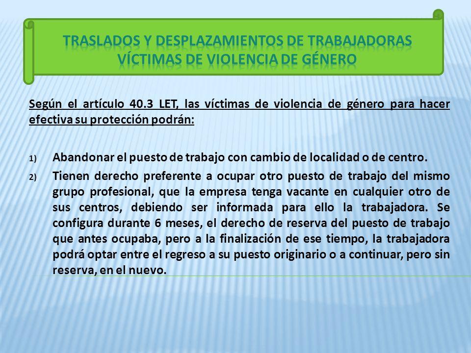 Según el artículo 40.3 LET, las víctimas de violencia de género para hacer efectiva su protección podrán: 1) Abandonar el puesto de trabajo con cambio