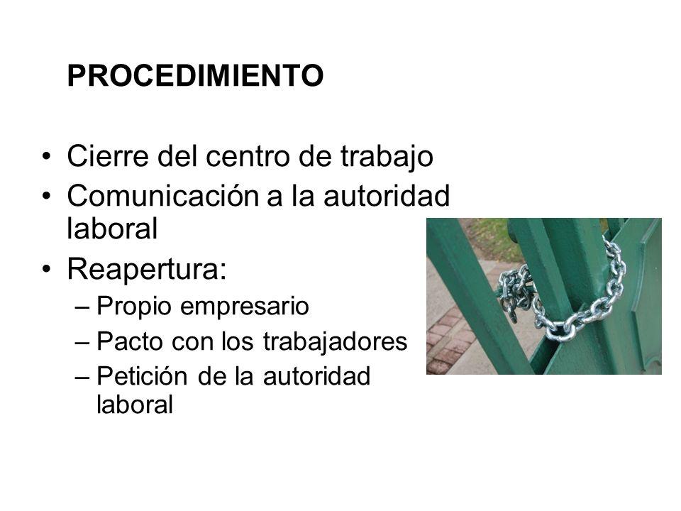 PROCEDIMIENTO Cierre del centro de trabajo Comunicación a la autoridad laboral Reapertura: –Propio empresario –Pacto con los trabajadores –Petición de