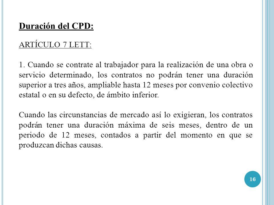 16 Duración del CPD: ARTÍCULO 7 LETT: 1. Cuando se contrate al trabajador para la realización de una obra o servicio determinado, los contratos no pod