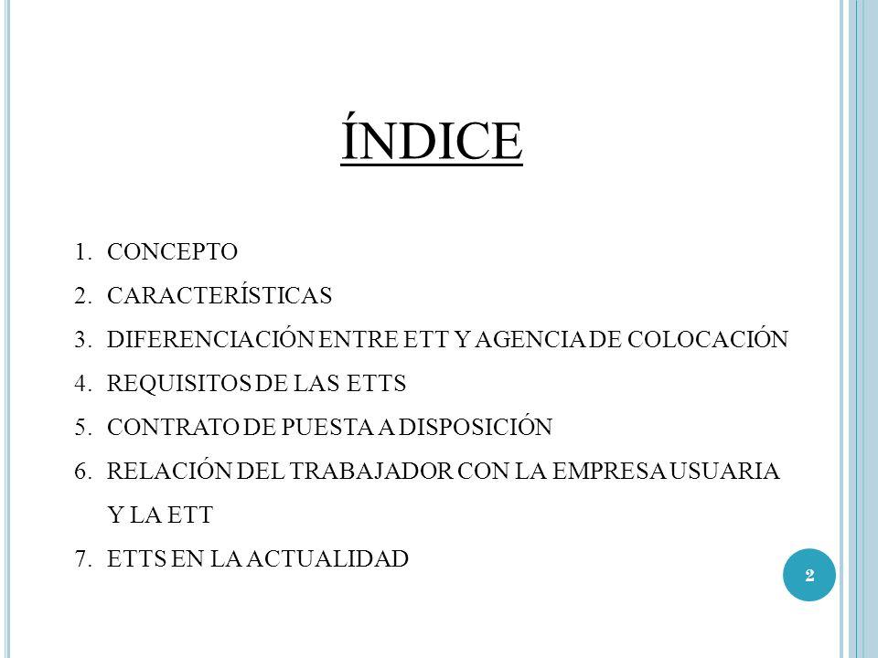 ÍNDICE 1.CONCEPTO 2.CARACTERÍSTICAS 3.DIFERENCIACIÓN ENTRE ETT Y AGENCIA DE COLOCACIÓN 4.REQUISITOS DE LAS ETTS 5.CONTRATO DE PUESTA A DISPOSICIÓN 6.R
