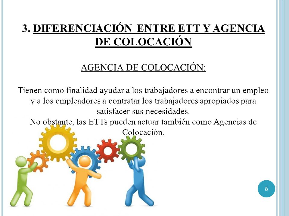 5 3. DIFERENCIACIÓN ENTRE ETT Y AGENCIA DE COLOCACIÓN AGENCIA DE COLOCACIÓN: Tienen como finalidad ayudar a los trabajadores a encontrar un empleo y a