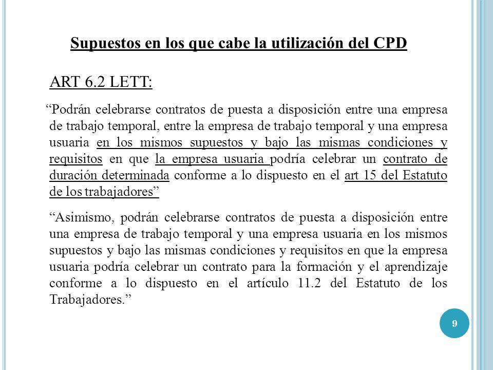 9 Supuestos en los que cabe la utilización del CPD ART 6.2 LETT: Podrán celebrarse contratos de puesta a disposición entre una empresa de trabajo temp
