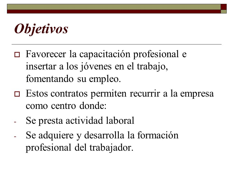 Objetivos Favorecer la capacitación profesional e insertar a los jóvenes en el trabajo, fomentando su empleo. Estos contratos permiten recurrir a la e