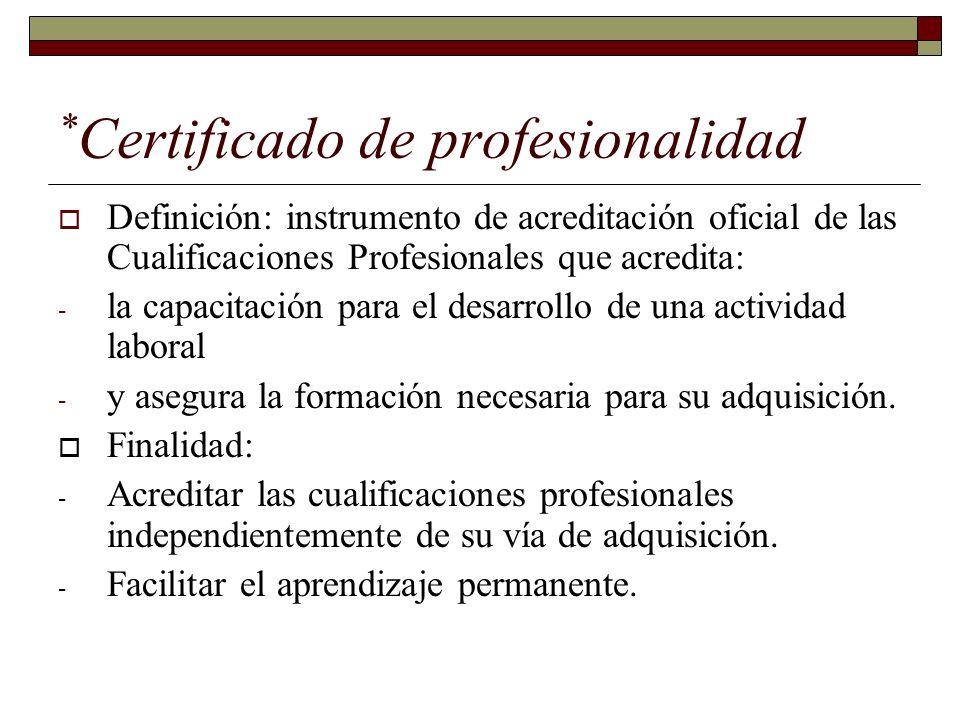 * Certificado de profesionalidad Definición: instrumento de acreditación oficial de las Cualificaciones Profesionales que acredita: - la capacitación