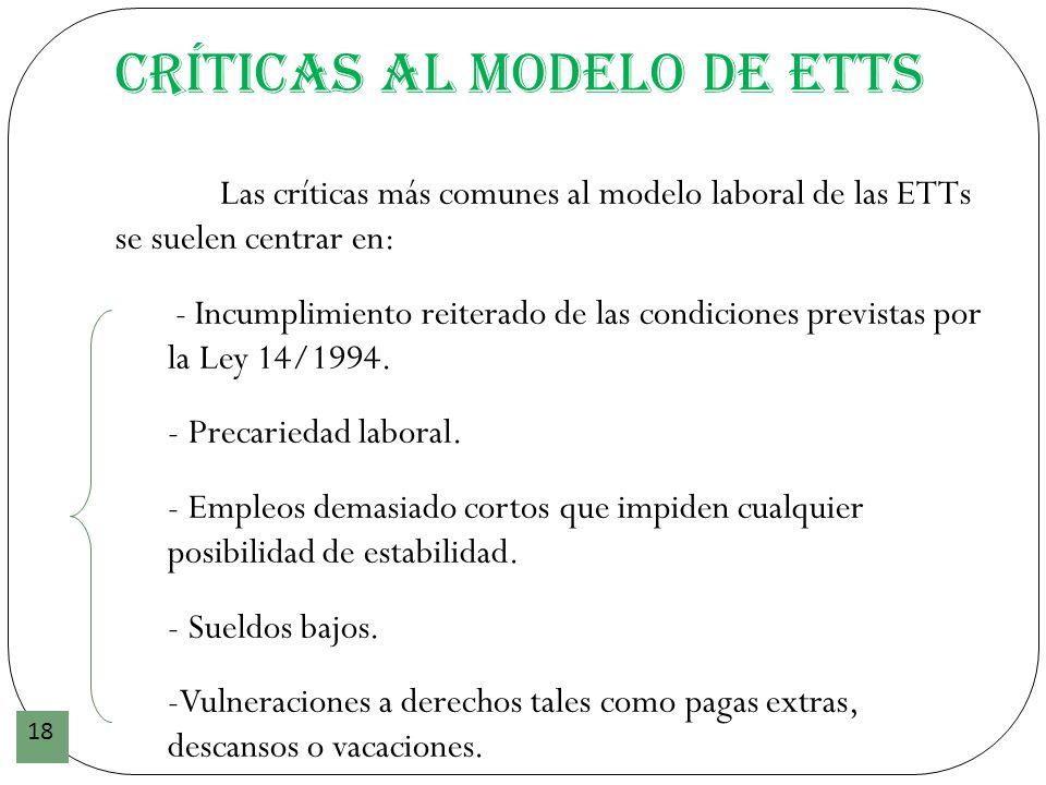 Críticas al modelo de ETTs 18 Las críticas más comunes al modelo laboral de las ETTs se suelen centrar en: - Incumplimiento reiterado de las condicion
