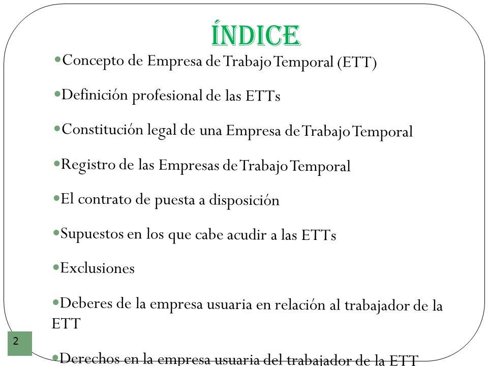 Índice 2 Concepto de Empresa de Trabajo Temporal (ETT) Definición profesional de las ETTs Constitución legal de una Empresa de Trabajo Temporal Regist