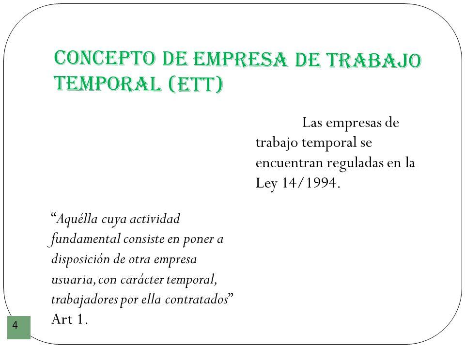 Concepto de Empresa de Trabajo Temporal (ETT) 4 Aquélla cuya actividad fundamental consiste en poner a disposición de otra empresa usuaria, con caráct