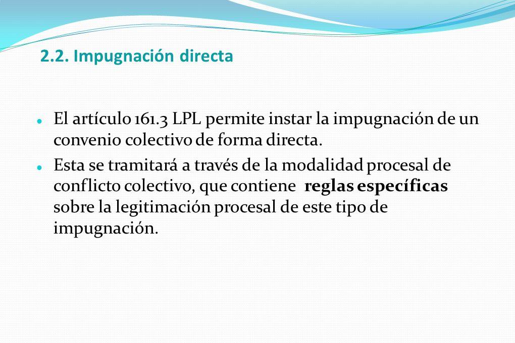 2.2. Impugnación directa El artículo 161.3 LPL permite instar la impugnación de un convenio colectivo de forma directa. Esta se tramitará a través de